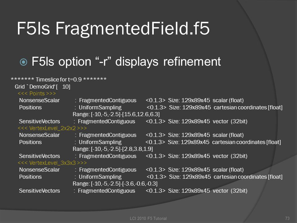 F5ls FragmentedField.f5  F5ls option -r displays refinement LCI 2010 F5 Tutorial73 ******* Timeslice for t=0.9 ******* Grid `DemoGrid [ 10] >> NonsenseScalar : FragmentedContiguous Size: 129x89x45 scalar (float) Positions : UniformSampling Size: 129x89x45 cartesian coordinates [float] Range: [-10,-5,-2.5]-[15.6,12.6,6.3] SensitiveVectors : FragmentedContiguous Size: 129x89x45 vector (32bit) >> NonsenseScalar : FragmentedContiguous Size: 129x89x45 scalar (float) Positions : UniformSampling Size: 129x89x45 cartesian coordinates [float] Range: [-10,-5,-2.5]-[2.8,3.8,1.9] SensitiveVectors : FragmentedContiguous Size: 129x89x45 vector (32bit) >> NonsenseScalar : FragmentedContiguous Size: 129x89x45 scalar (float) Positions : UniformSampling Size: 129x89x45 cartesian coordinates [float] Range: [-10,-5,-2.5]-[-3.6,-0.6,-0.3] SensitiveVectors : FragmentedContiguous Size: 129x89x45 vector (32bit)