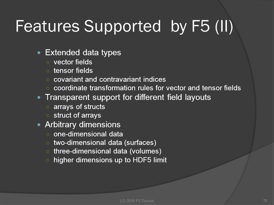 Features Supported by F5 (II) Extended data types ○ vector fields ○ tensor fields ○ covariant and contravariant indices ○ coordinate transformation rules for vector and tensor fields Transparent support for different field layouts ○ arrays of structs ○ struct of arrays Arbitrary dimensions ○ one-dimensional data ○ two-dimensional data (surfaces) ○ three-dimensional data (volumes) ○ higher dimensions up to HDF5 limit 78LCI 2010 F5 Tutorial