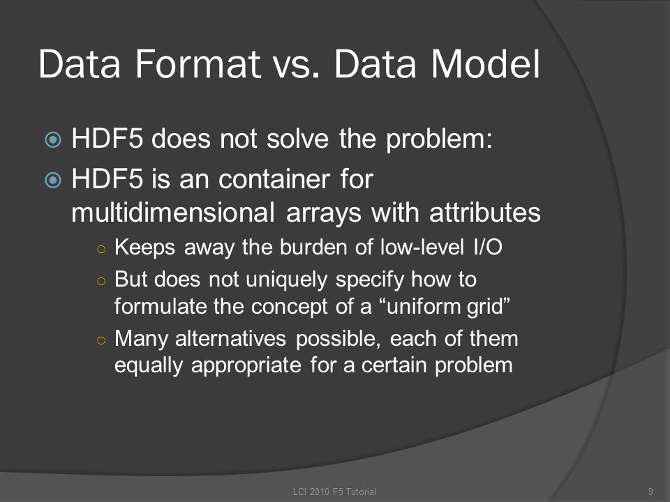 Data Format vs. Data Model  HDF5 does not solve the problem:  HDF5 is an container for multidimensional arrays with attributes ○ Keeps away the burd