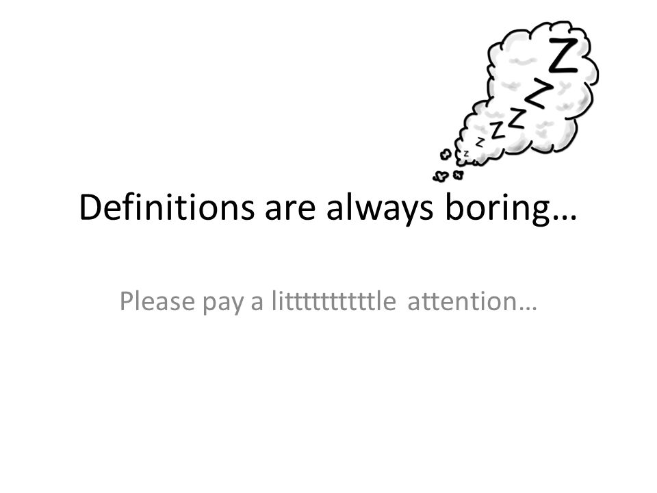 Definitions are always boring… Please pay a littttttttttle attention…