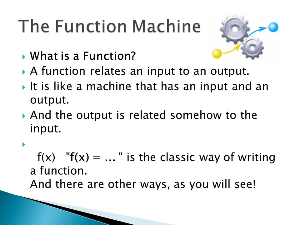  Input, Relationship, Output  I will show you many ways to think about functions, but there will always be three main parts:  The input  The relationship  The output  Example: Multiply by 2 is a very simple function.