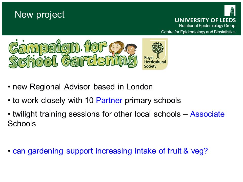 Nutritional Epidemiology Group Centre for Epidemiology and Biostatistics New project new Regional Advisor based in London to work closely with 10 Partner primary schools twilight training sessions for other local schools – Associate Schools can gardening support increasing intake of fruit & veg