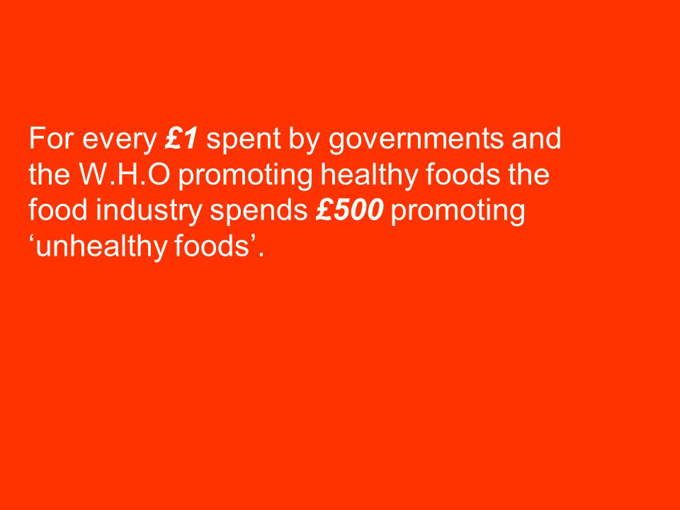Nutritional Epidemiology Group Centre for Epidemiology and Biostatistics For every £1 spent by governments and the W.H.O promoting healthy foods the food industry spends £500 promoting 'unhealthy foods'.