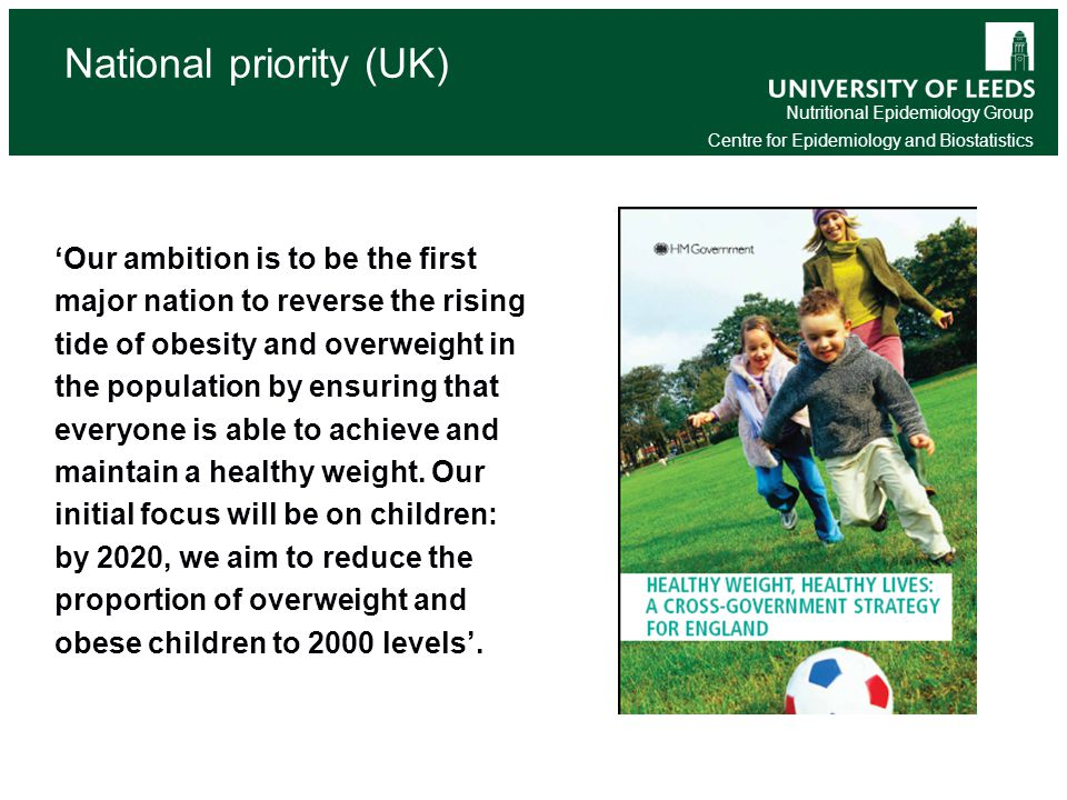 Nutritional Epidemiology Group Centre for Epidemiology and Biostatistics National priority (UK) 'Our ambition is to be the first major nation to reverse the rising tide of obesity and overweight in the population by ensuring that everyone is able to achieve and maintain a healthy weight.