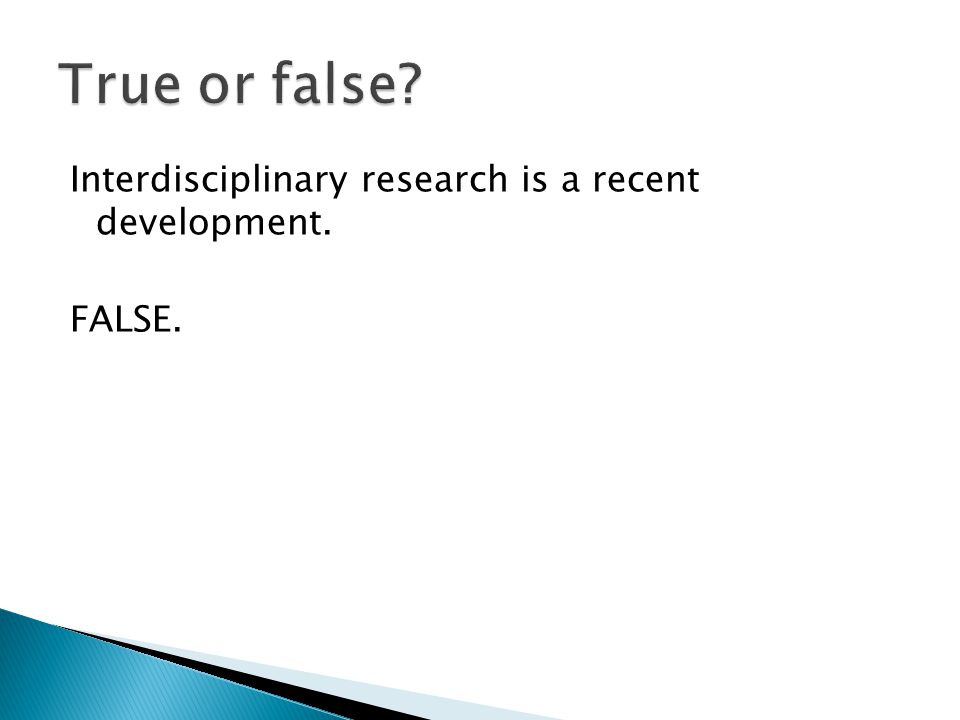 Interdisciplinary research is a recent development. FALSE.