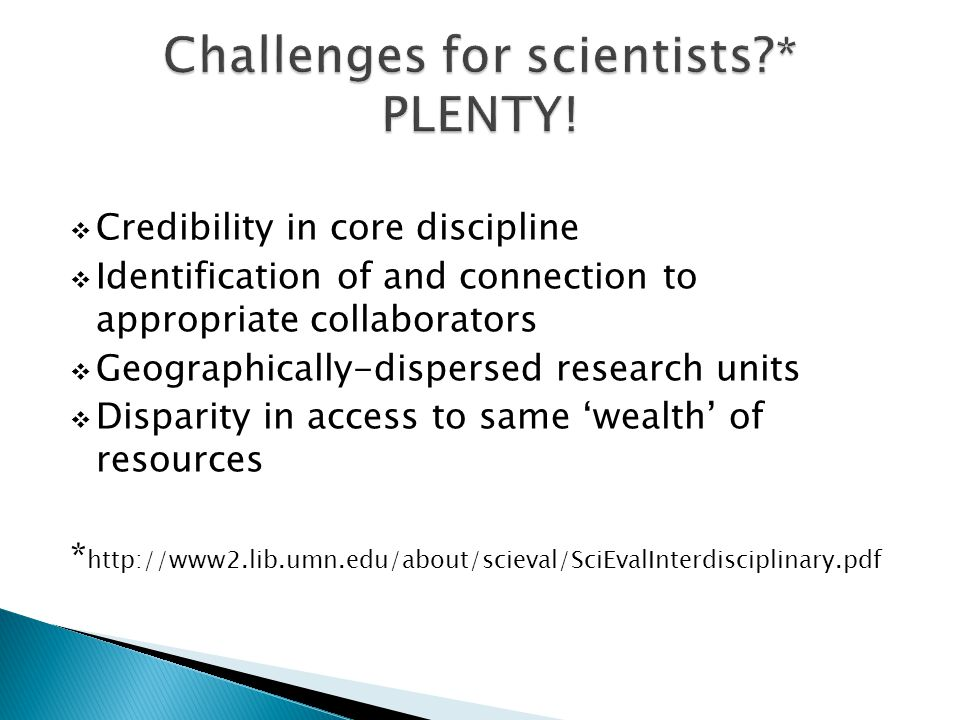  Credibility in core discipline  Identification of and connection to appropriate collaborators  Geographically-dispersed research units  Disparity in access to same 'wealth' of resources * http://www2.lib.umn.edu/about/scieval/SciEvalInterdisciplinary.pdf