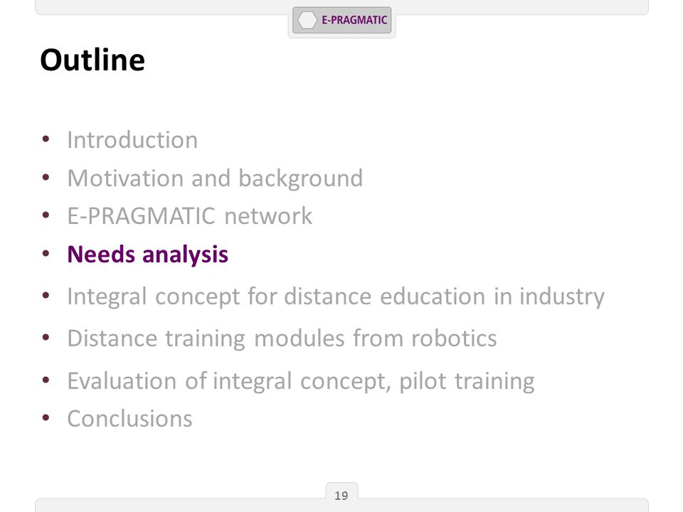 Outline 19 Introduction Motivation and background E-PRAGMATIC network Needs analysis Integral concept for distance education in industry Distance training modules from robotics Evaluation of integral concept, pilot training Conclusions