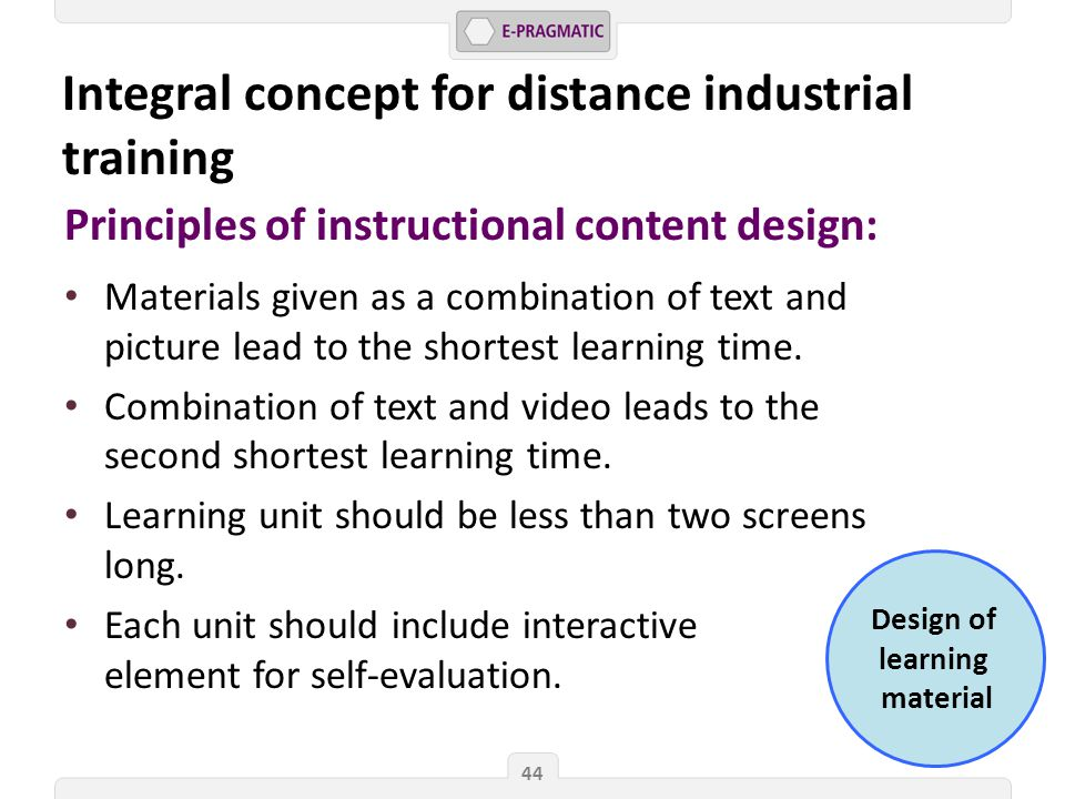 Design of learning material 44 Principles of instructional content design: Materials given as a combination of text and picture lead to the shortest learning time.