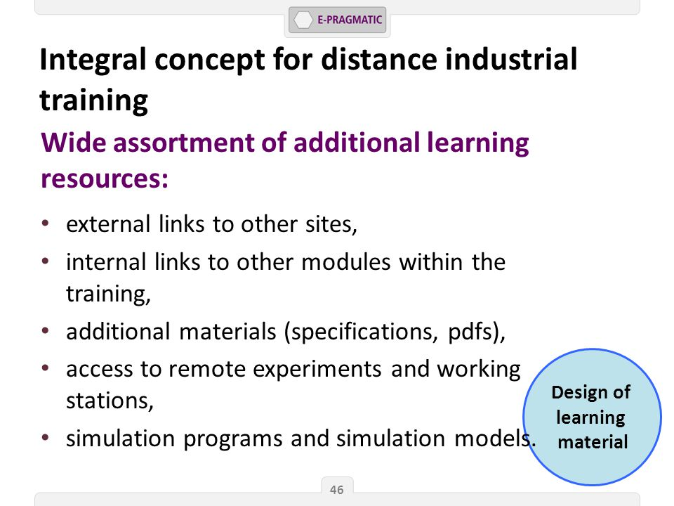 Design of learning material 46 Wide assortment of additional learning resources: external links to other sites, internal links to other modules within the training, additional materials (specifications, pdfs), access to remote experiments and working stations, simulation programs and simulation models.