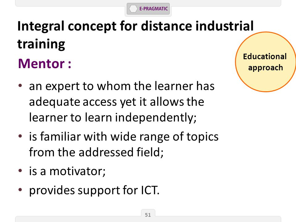 Educational approach 51 Mentor : an expert to whom the learner has adequate access yet it allows the learner to learn independently; is familiar with wide range of topics from the addressed field; is a motivator; provides support for ICT.