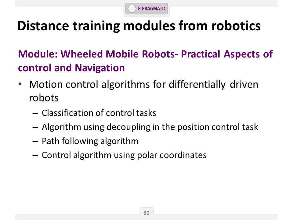 Module: Wheeled Mobile Robots- Practical Aspects of control and Navigation Motion control algorithms for differentially driven robots – Classification of control tasks – Algorithm using decoupling in the position control task – Path following algorithm – Control algorithm using polar coordinates 60 Distance training modules from robotics