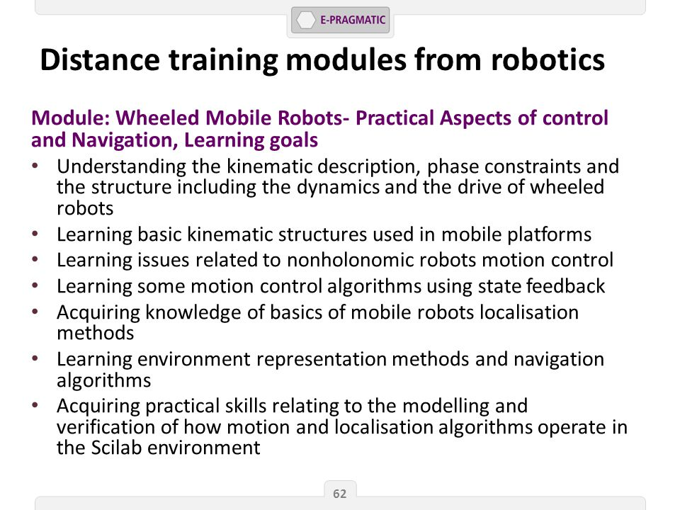 Module: Wheeled Mobile Robots- Practical Aspects of control and Navigation, Learning goals Understanding the kinematic description, phase constraints and the structure including the dynamics and the drive of wheeled robots Learning basic kinematic structures used in mobile platforms Learning issues related to nonholonomic robots motion control Learning some motion control algorithms using state feedback Acquiring knowledge of basics of mobile robots localisation methods Learning environment representation methods and navigation algorithms Acquiring practical skills relating to the modelling and verification of how motion and localisation algorithms operate in the Scilab environment 62 Distance training modules from robotics