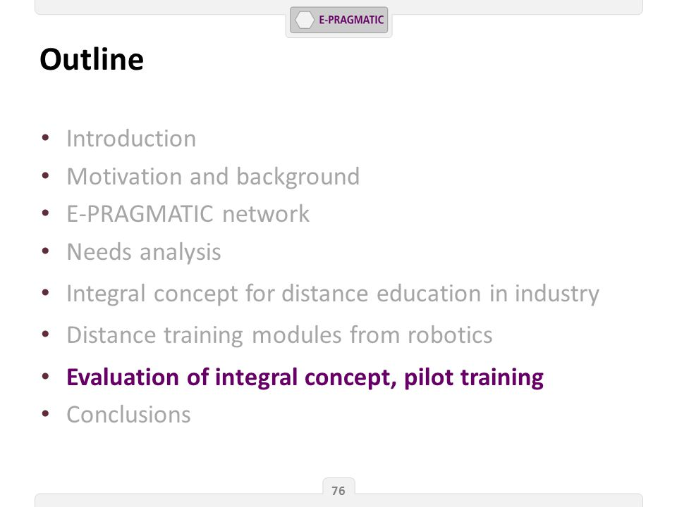 Outline 76 Introduction Motivation and background E-PRAGMATIC network Needs analysis Integral concept for distance education in industry Distance training modules from robotics Evaluation of integral concept, pilot training Conclusions