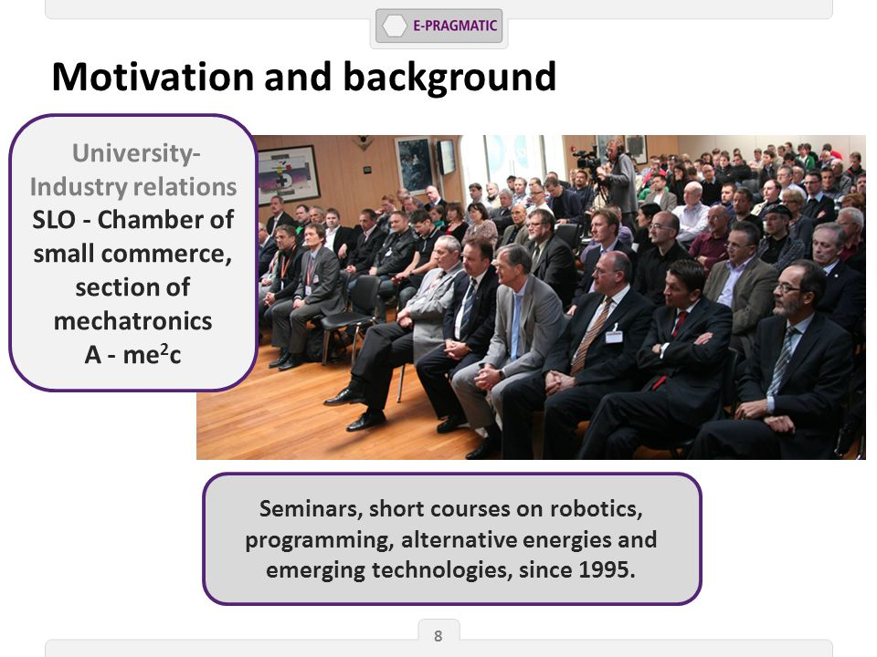 8 Motivation and background University- Industry relations SLO - Chamber of small commerce, section of mechatronics A - me 2 c Seminars, short courses on robotics, programming, alternative energies and emerging technologies, since 1995.