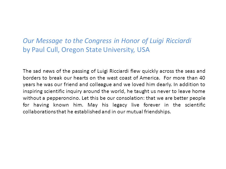 Our Message to the Congress in Honor of Luigi Ricciardi by Paul Cull, Oregon State University, USA The sad news of the passing of Luigi Ricciardi flew quickly across the seas and borders to break our hearts on the west coast of America.