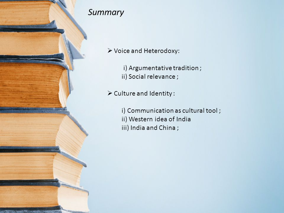  Voice and Heterodoxy: i) Argumentative tradition ; ii) Social relevance ;  Culture and Identity : i) Communication as cultural tool ; ii) Western idea of India iii) India and China ; Summary
