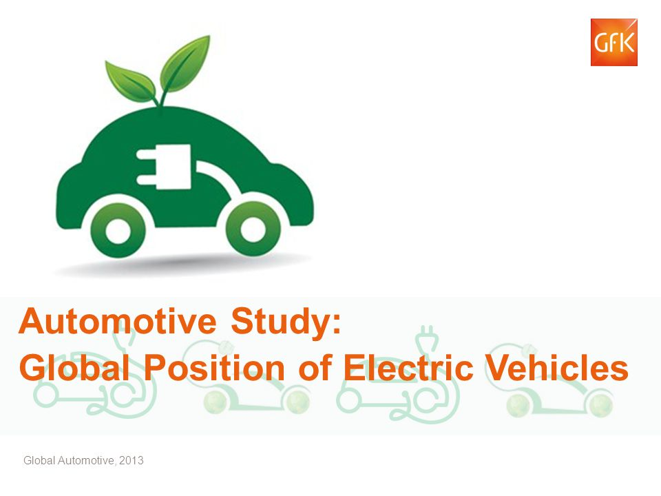 © GfK 2013 | Electric Vehicles Study – GfK Automotive | July 2013 1 Automotive Study: Global Position of Electric Vehicles Global Automotive, 2013
