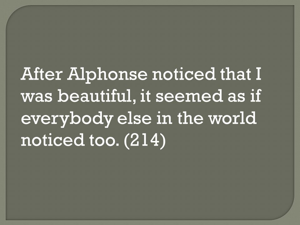 After Alphonse noticed that I was beautiful, it seemed as if everybody else in the world noticed too. (214)