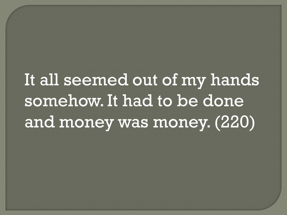 It all seemed out of my hands somehow. It had to be done and money was money. (220)