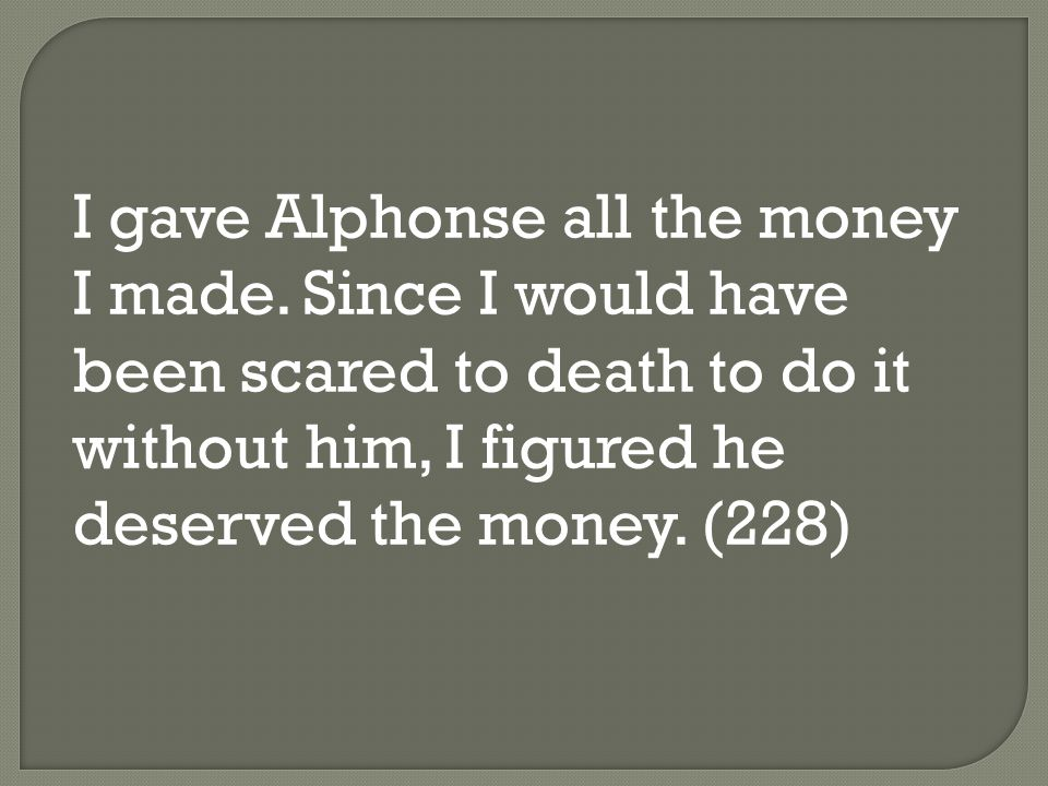 I gave Alphonse all the money I made. Since I would have been scared to death to do it without him, I figured he deserved the money. (228)