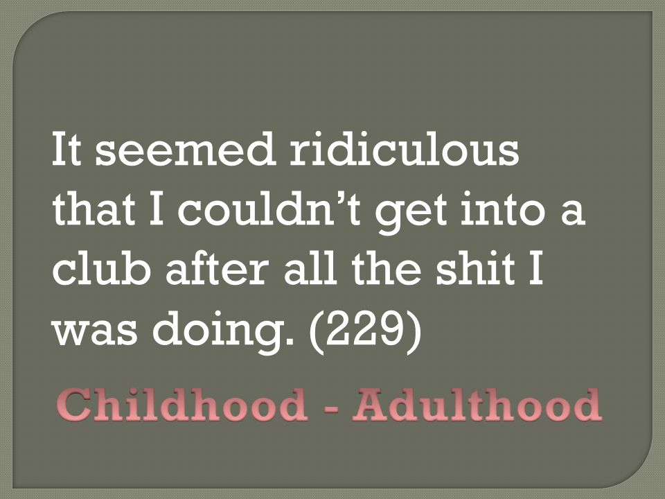 It seemed ridiculous that I couldn't get into a club after all the shit I was doing. (229)