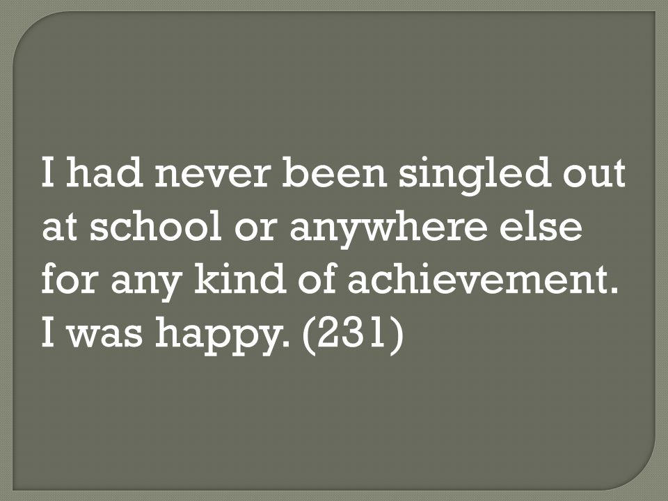 I had never been singled out at school or anywhere else for any kind of achievement. I was happy. (231)