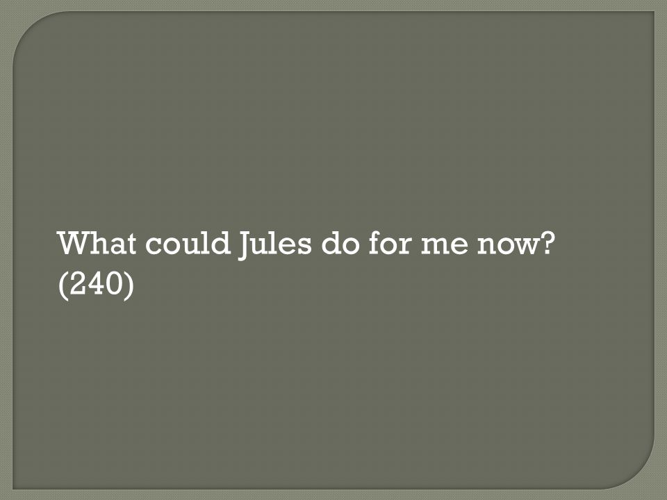 What could Jules do for me now? (240)