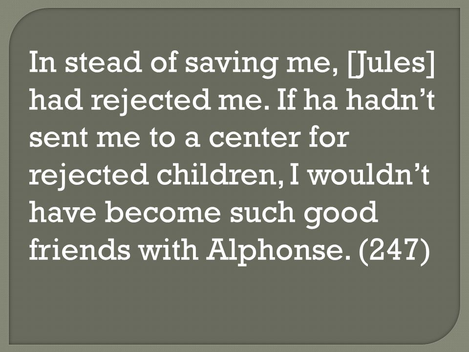 In stead of saving me, [Jules] had rejected me. If ha hadn't sent me to a center for rejected children, I wouldn't have become such good friends with