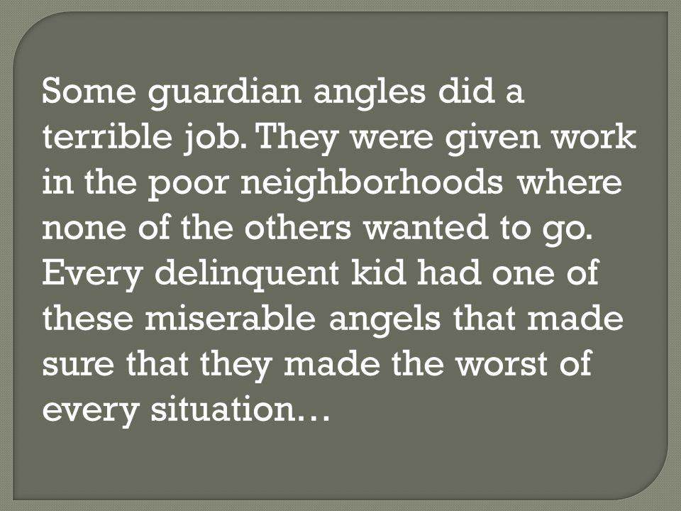 Some guardian angles did a terrible job. They were given work in the poor neighborhoods where none of the others wanted to go. Every delinquent kid ha