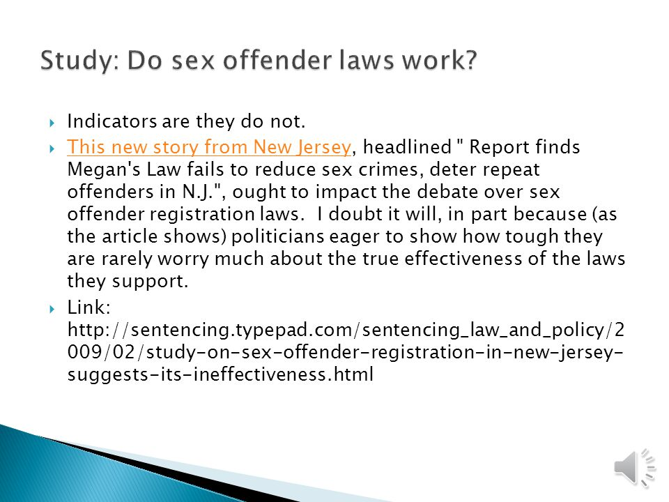  Sex offenders are among the most persistent offenders  Two popular approaches have been used to address crimes committed by sex offenders ◦ Megan's law  Requires registration ◦ Jessica's Law  GPS monitoring of sex offenders ◦ Adam Walsh Child Protection and Safety Act ◦ Buffer zone laws ◦ Texas sex offender registry: https://records.txdps.state.tx.us/DPS_WEB/SorNew/ind ex.aspx