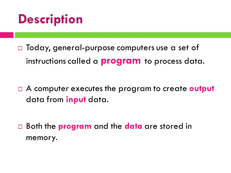 Description  Today, general-purpose computers use a set of instructions called a program to process data.  A computer executes the program to create