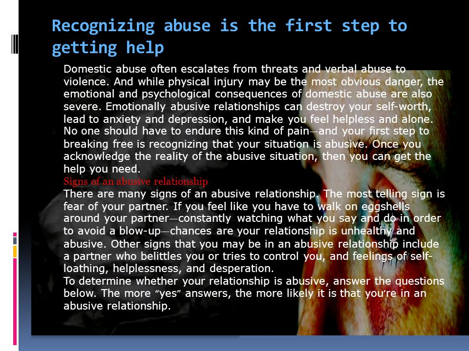 Recognizing abuse is the first step to getting help Domestic abuse often escalates from threats and verbal abuse to violence. And while physical injur