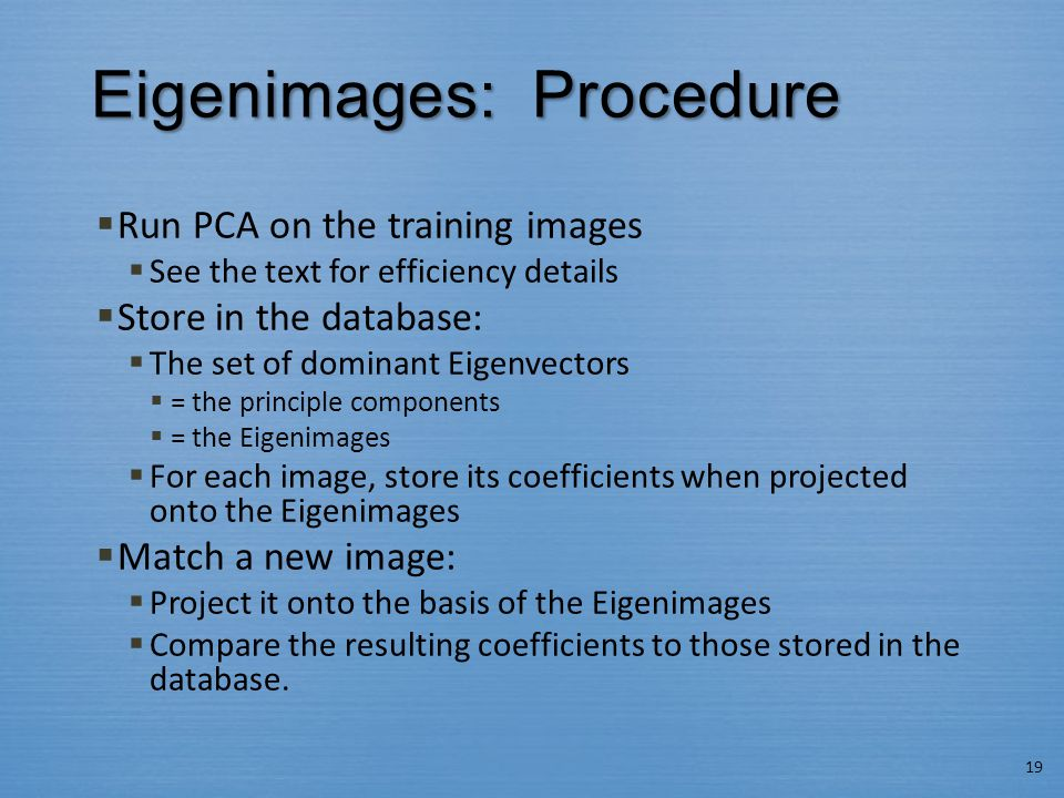 Eigenimages: Procedure  Run PCA on the training images  See the text for efficiency details  Store in the database:  The set of dominant Eigenvectors  = the principle components  = the Eigenimages  For each image, store its coefficients when projected onto the Eigenimages  Match a new image:  Project it onto the basis of the Eigenimages  Compare the resulting coefficients to those stored in the database.