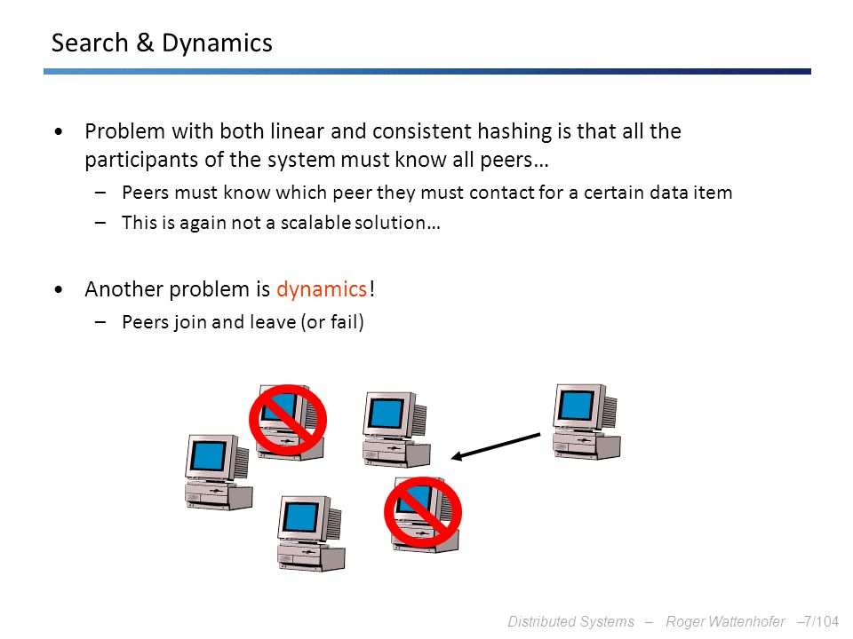 Distributed Systems – Roger Wattenhofer –7/104 Search & Dynamics Problem with both linear and consistent hashing is that all the participants of the s