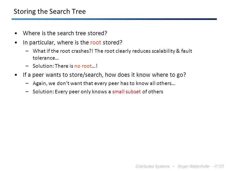 Distributed Systems – Roger Wattenhofer –7/107 Storing the Search Tree Where is the search tree stored? In particular, where is the root stored? –What