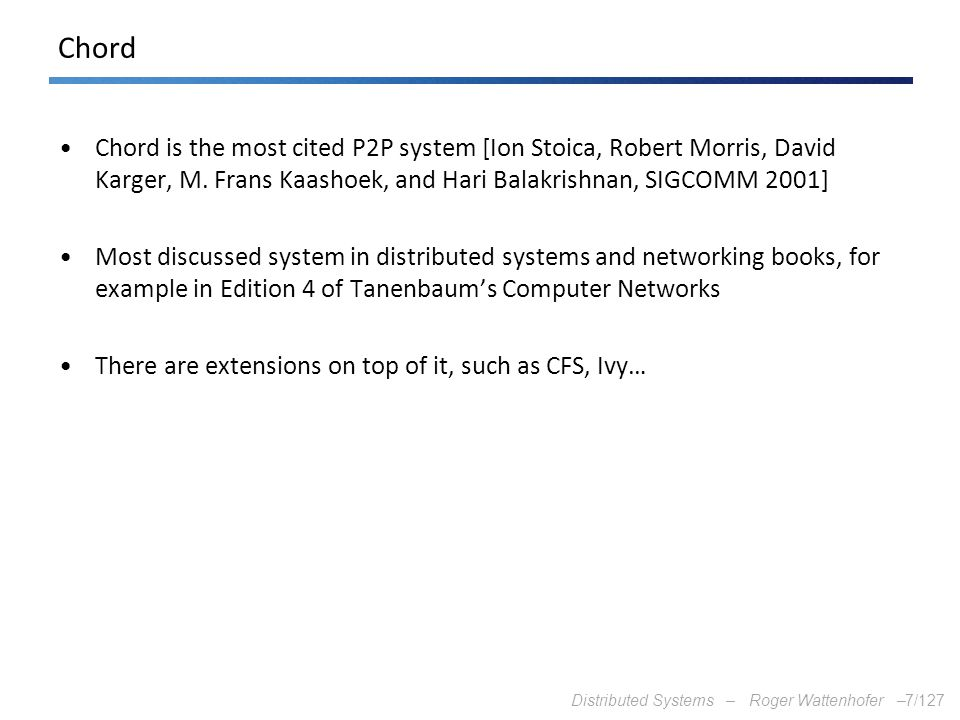 Distributed Systems – Roger Wattenhofer –7/127 Chord Chord is the most cited P2P system [Ion Stoica, Robert Morris, David Karger, M. Frans Kaashoek, a