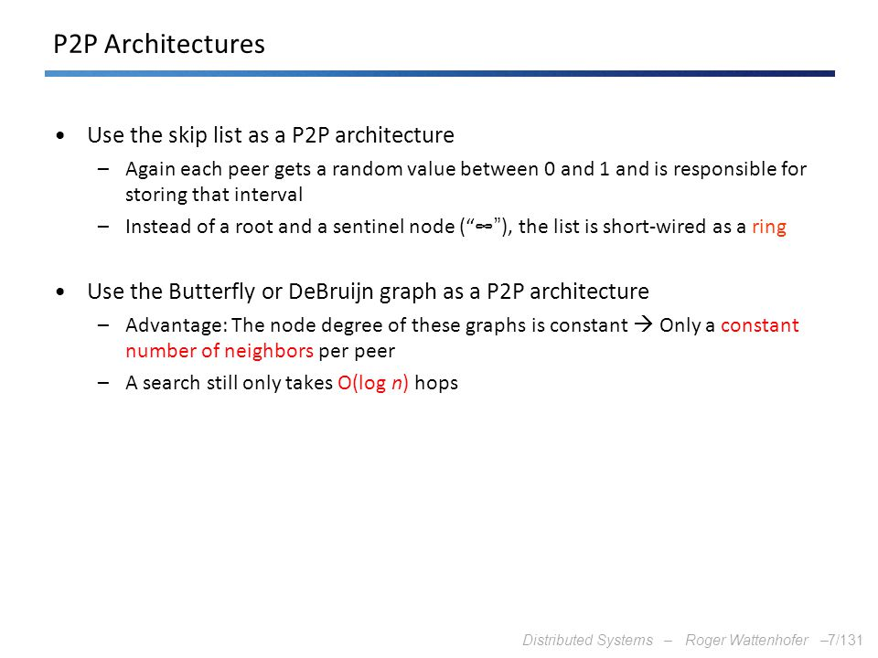 Distributed Systems – Roger Wattenhofer –7/131 P2P Architectures Use the skip list as a P2P architecture –Again each peer gets a random value between