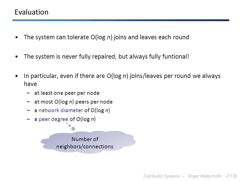 Distributed Systems – Roger Wattenhofer –7/139 Evaluation The system can tolerate O(log n) joins and leaves each round The system is never fully repai