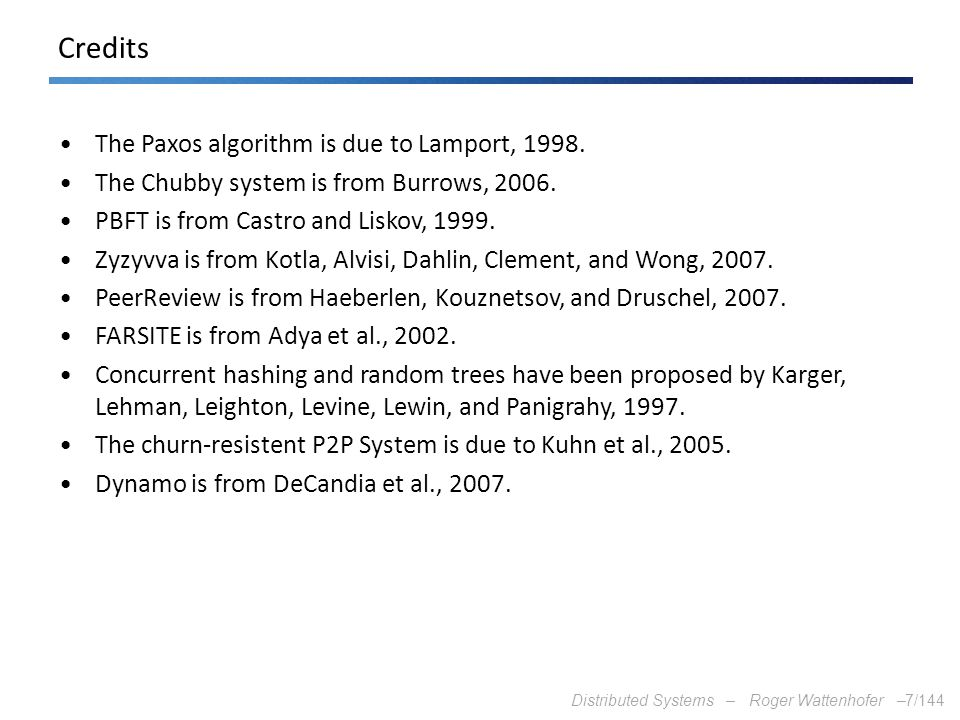Distributed Systems – Roger Wattenhofer –7/144 Credits The Paxos algorithm is due to Lamport, 1998. The Chubby system is from Burrows, 2006. PBFT is f