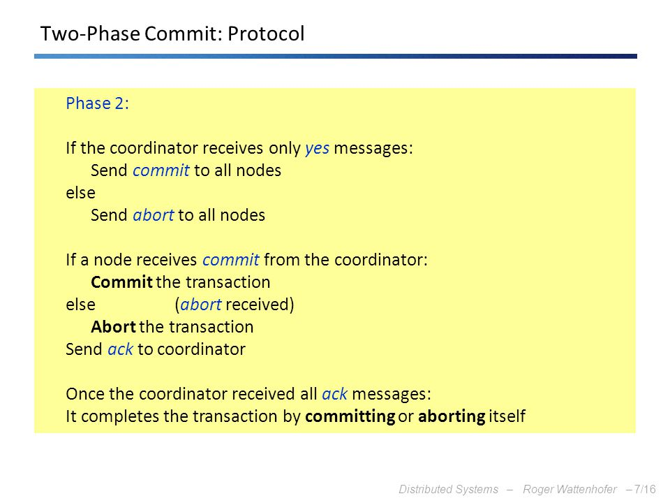 Distributed Systems – Roger Wattenhofer –7/16 Two-Phase Commit: Protocol Phase 2: If the coordinator receives only yes messages: Send commit to all no