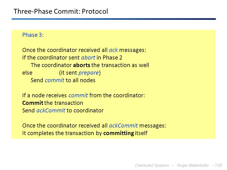 Distributed Systems – Roger Wattenhofer –7/25 Three-Phase Commit: Protocol Phase 3: Once the coordinator received all ack messages: If the coordinator