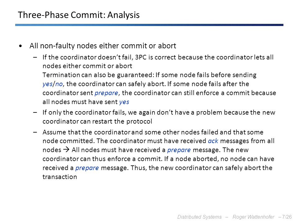 Distributed Systems – Roger Wattenhofer –7/26 Three-Phase Commit: Analysis All non-faulty nodes either commit or abort –If the coordinator doesn't fai
