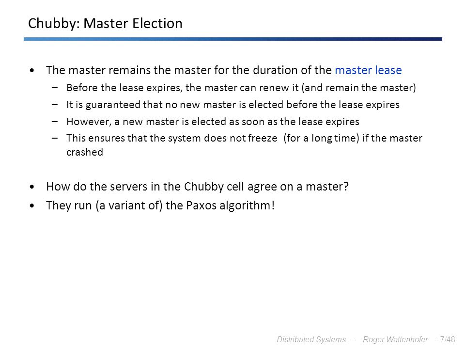 Distributed Systems – Roger Wattenhofer –7/48 Chubby: Master Election The master remains the master for the duration of the master lease –Before the l