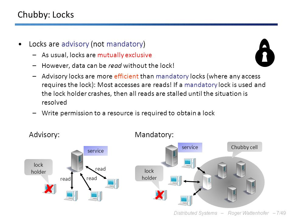 Distributed Systems – Roger Wattenhofer –7/49 Chubby: Locks Locks are advisory (not mandatory) –As usual, locks are mutually exclusive –However, data