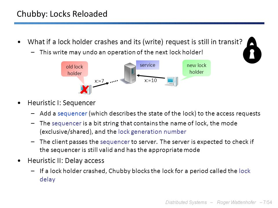 Distributed Systems – Roger Wattenhofer –7/54 Chubby: Locks Reloaded What if a lock holder crashes and its (write) request is still in transit? –This