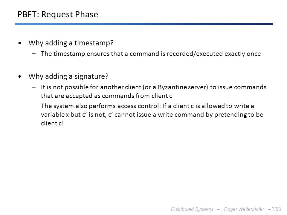 Distributed Systems – Roger Wattenhofer –7/68 PBFT: Request Phase Why adding a timestamp? –The timestamp ensures that a command is recorded/executed e