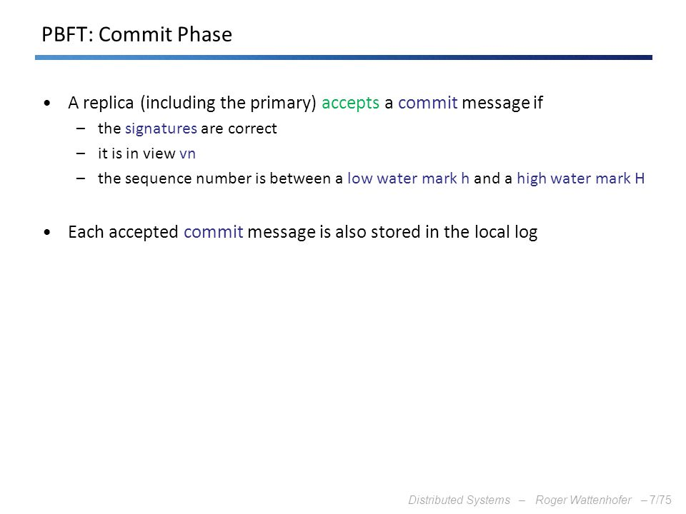 Distributed Systems – Roger Wattenhofer –7/75 PBFT: Commit Phase A replica (including the primary) accepts a commit message if –the signatures are cor