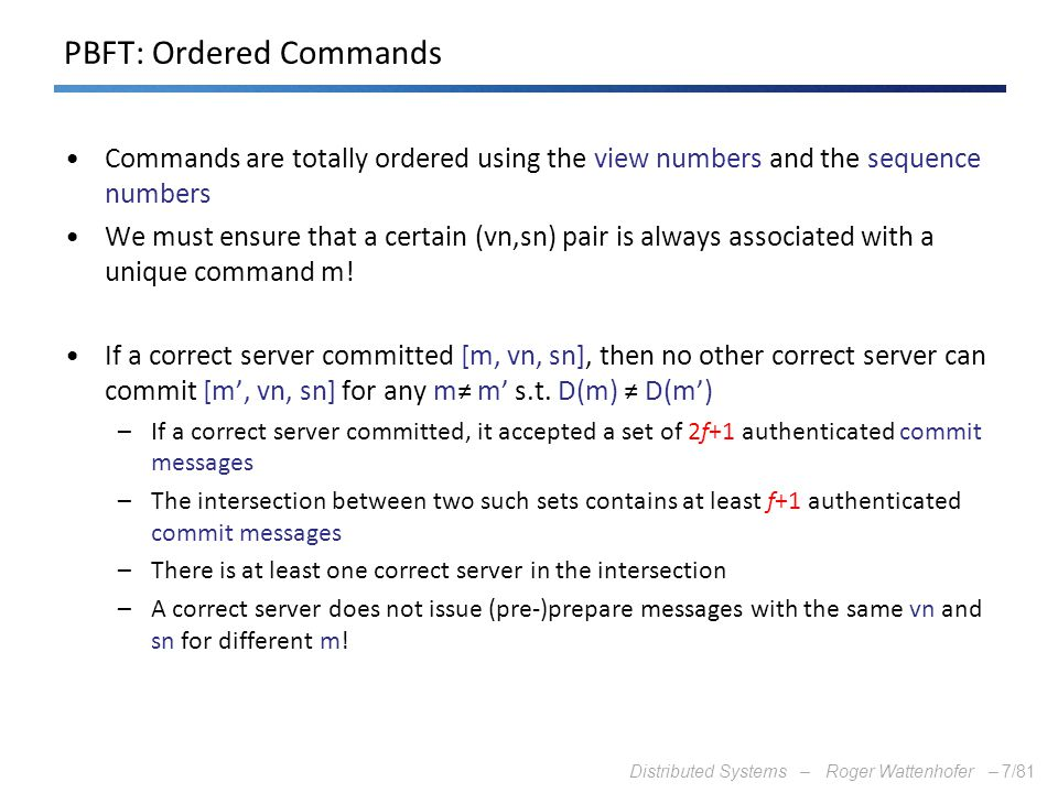 Distributed Systems – Roger Wattenhofer –7/81 PBFT: Ordered Commands Commands are totally ordered using the view numbers and the sequence numbers We m