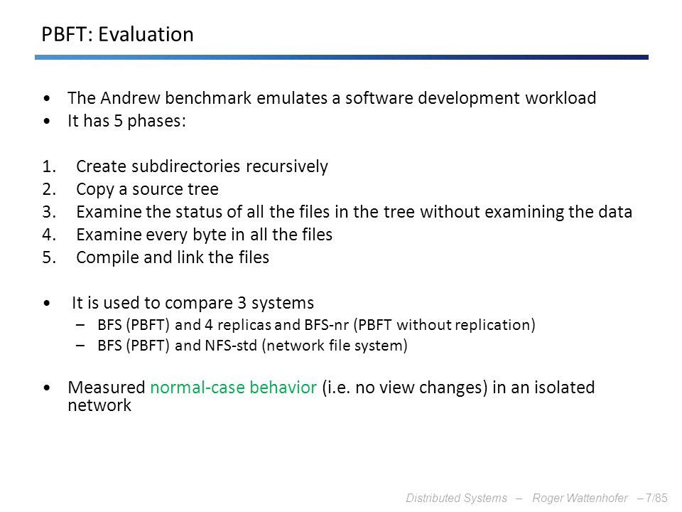 Distributed Systems – Roger Wattenhofer –7/85 PBFT: Evaluation The Andrew benchmark emulates a software development workload It has 5 phases: 1.Create