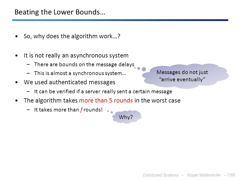 Distributed Systems – Roger Wattenhofer –7/89 Beating the Lower Bounds… So, why does the algorithm work…? It is not really an asynchronous system –The